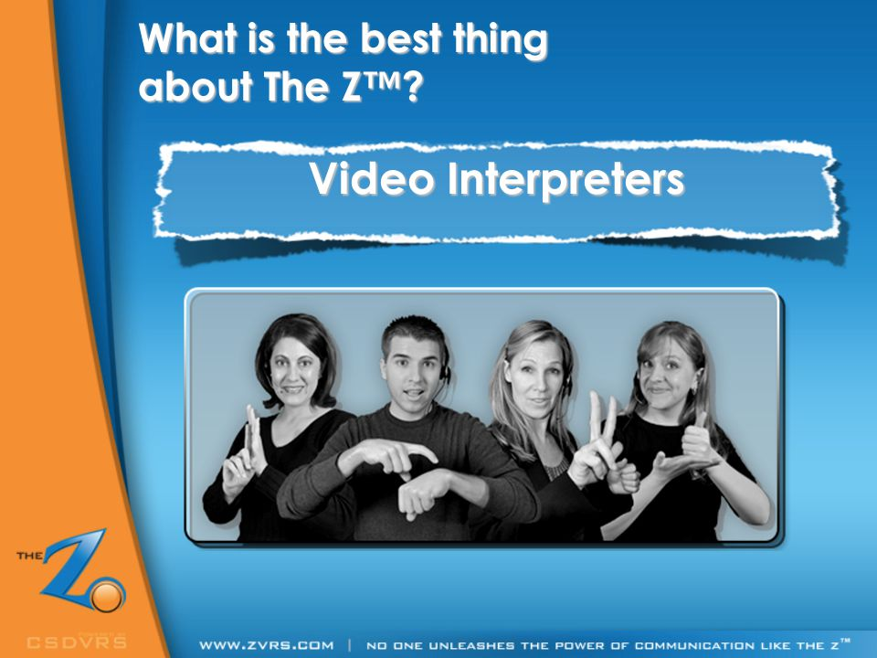 Video Interpreters What is the best thing about The Z™?