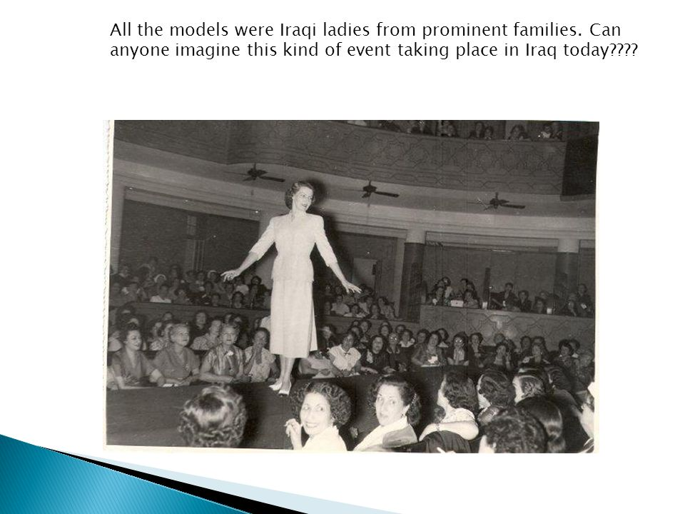 All the models were Iraqi ladies from prominent families. Can anyone imagine this kind of event taking place in Iraq today????