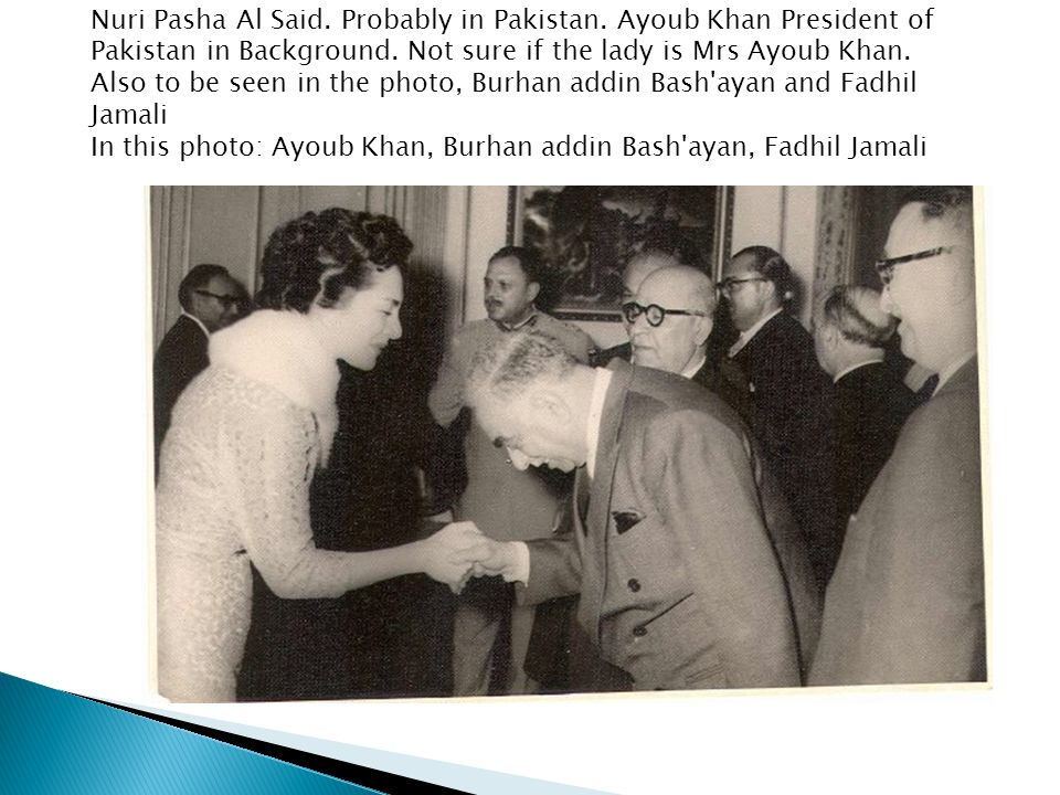 Nuri Pasha Al Said. Probably in Pakistan. Ayoub Khan President of Pakistan in Background. Not sure if the lady is Mrs Ayoub Khan. Also to be seen in t