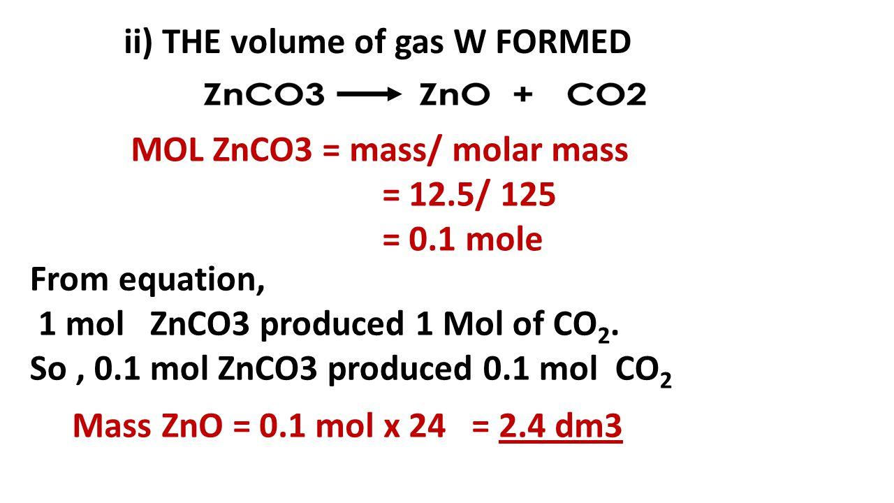 ii) THE volume of gas W FORMED MOL ZnCO3 = mass/ molar mass = 12.5/ 125 = 0.1 mole From equation, 1 mol ZnCO3 produced 1 Mol of CO 2. So, 0.1 mol ZnCO