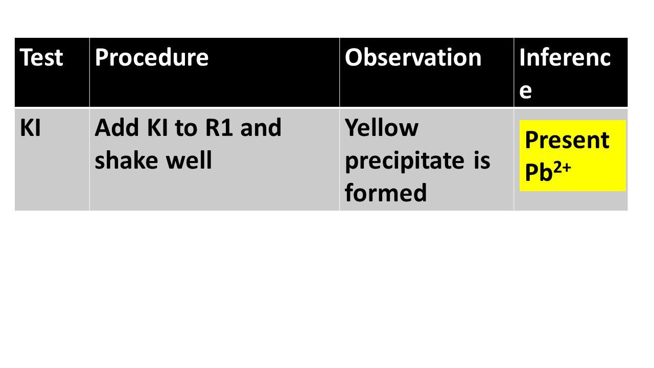 TestProcedureObservationInferenc e KIAdd KI to R1 and shake well Yellow precipitate is formed Present Pb 2+