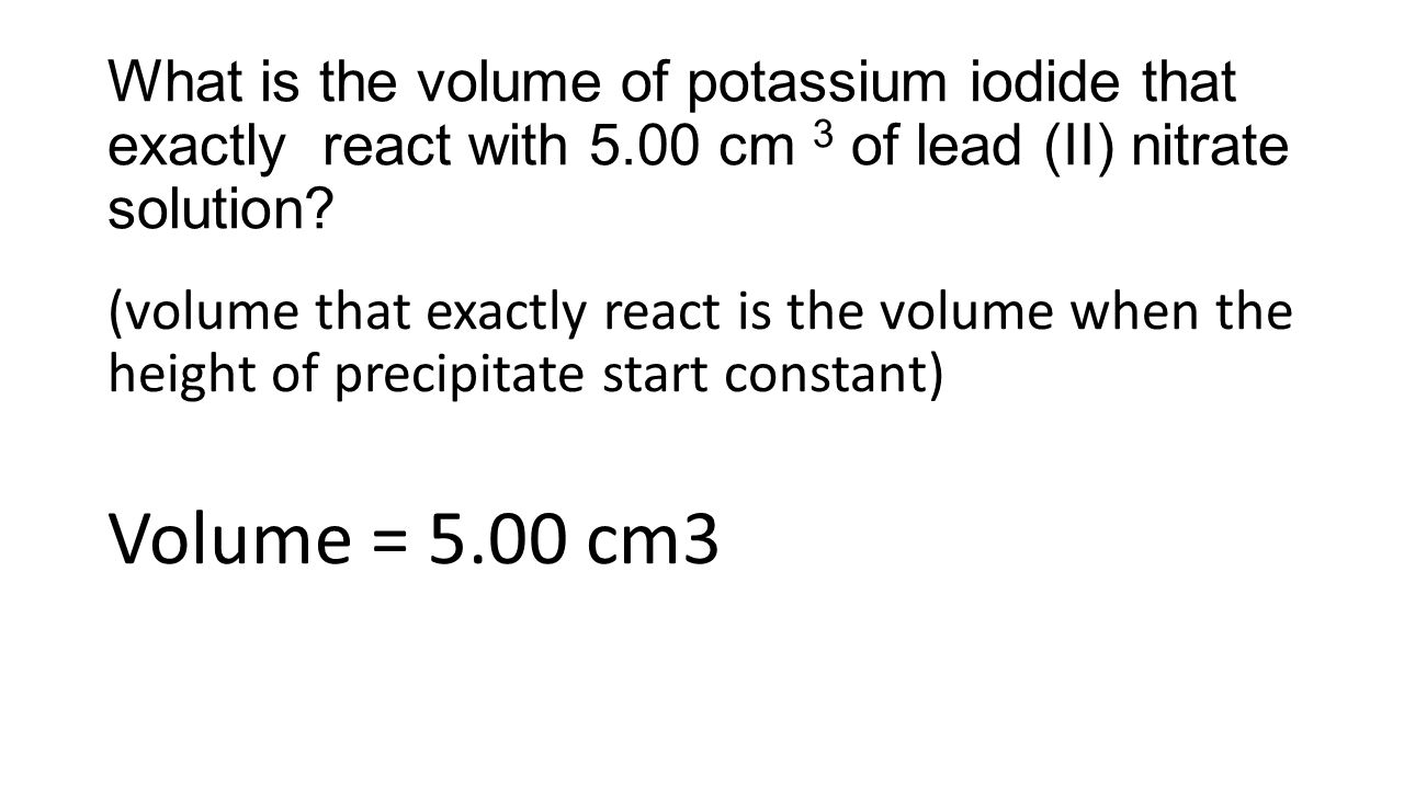 What is the volume of potassium iodide that exactly react with 5.00 cm 3 of lead (II) nitrate solution? (volume that exactly react is the volume when