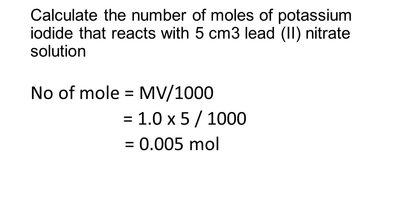 Calculate the number of moles of potassium iodide that reacts with 5 cm3 lead (II) nitrate solution No of mole = MV/1000 = 1.0 x 5 / 1000 = 0.005 mol