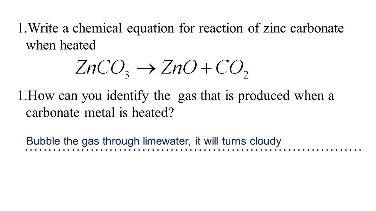 1.Write a chemical equation for reaction of zinc carbonate when heated 1.How can you identify the gas that is produced when a carbonate metal is heate