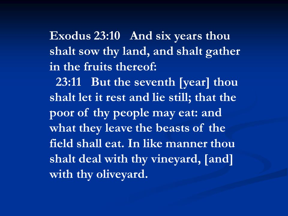 Exodus 23:10 And six years thou shalt sow thy land, and shalt gather in the fruits thereof: 23:11 But the seventh [year] thou shalt let it rest and lie still; that the poor of thy people may eat: and what they leave the beasts of the field shall eat.