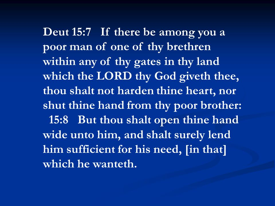 Deut 15:7 If there be among you a poor man of one of thy brethren within any of thy gates in thy land which the LORD thy God giveth thee, thou shalt not harden thine heart, nor shut thine hand from thy poor brother: 15:8 But thou shalt open thine hand wide unto him, and shalt surely lend him sufficient for his need, [in that] which he wanteth.