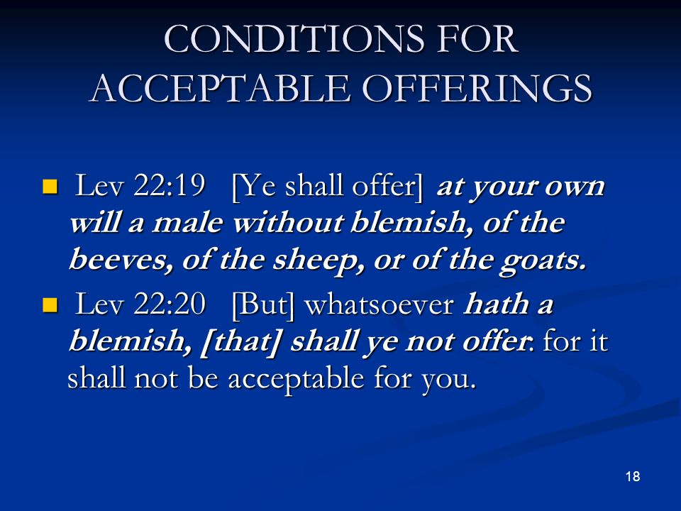 CONDITIONS FOR ACCEPTABLE OFFERINGS Lev 22:19 [Ye shall offer] at your own will a male without blemish, of the beeves, of the sheep, or of the goats.