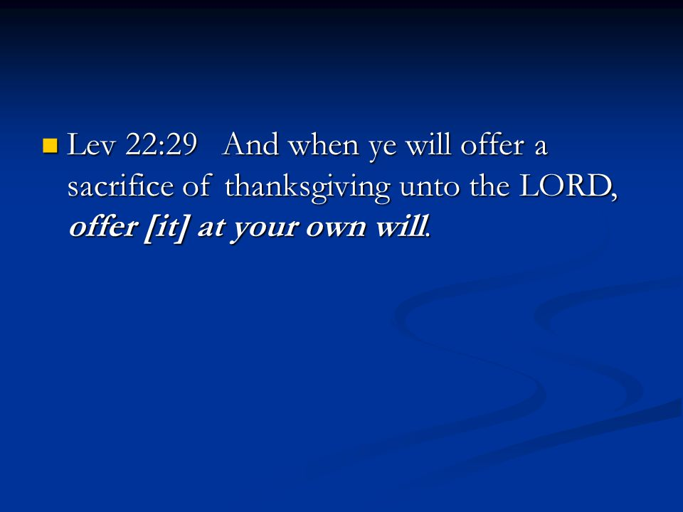 Lev 22:29 And when ye will offer a sacrifice of thanksgiving unto the LORD, offer [it] at your own will.