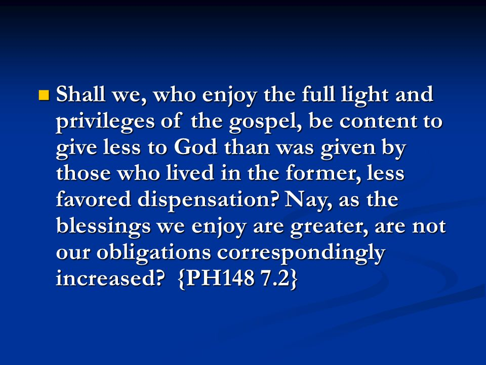 Shall we, who enjoy the full light and privileges of the gospel, be content to give less to God than was given by those who lived in the former, less favored dispensation.