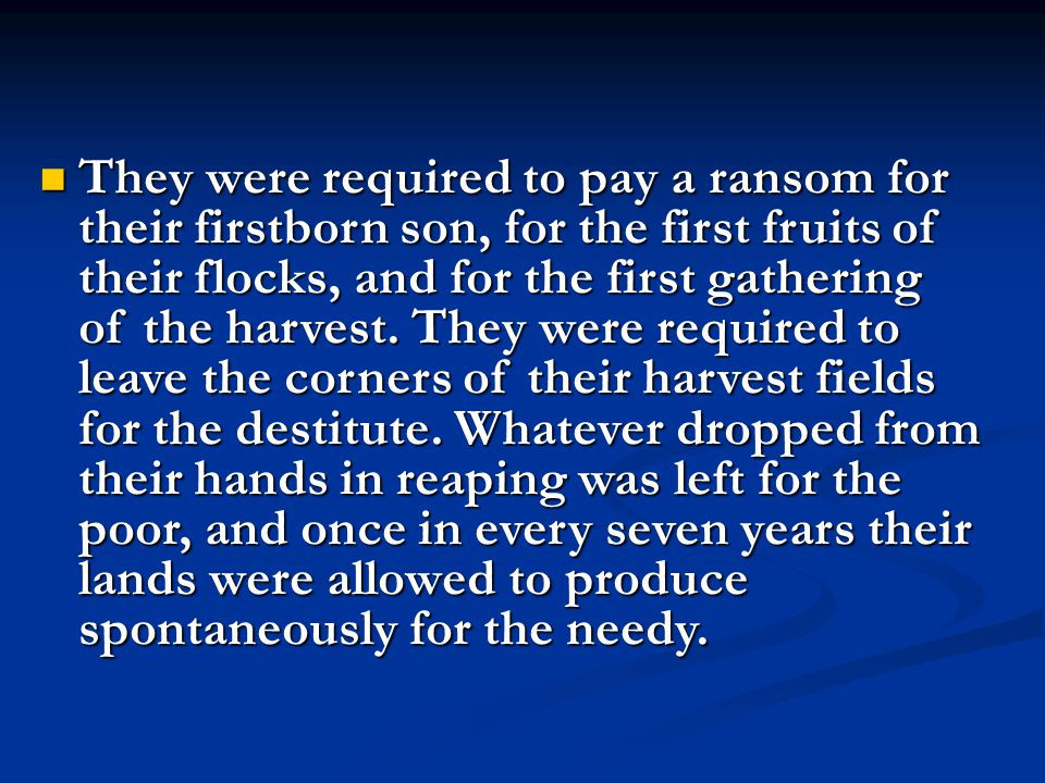 They were required to pay a ransom for their firstborn son, for the first fruits of their flocks, and for the first gathering of the harvest.