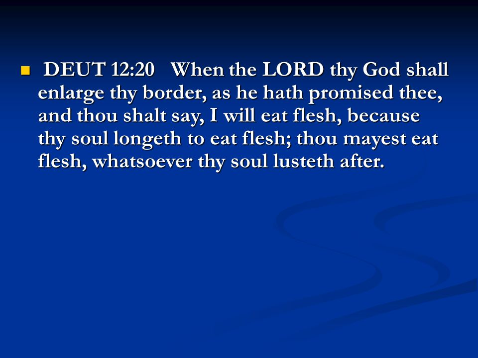 DEUT 12:20 When the LORD thy God shall enlarge thy border, as he hath promised thee, and thou shalt say, I will eat flesh, because thy soul longeth to eat flesh; thou mayest eat flesh, whatsoever thy soul lusteth after.