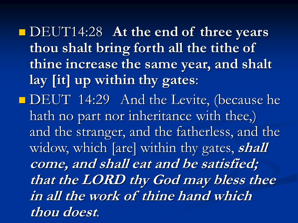 DEUT14:28 At the end of three years thou shalt bring forth all the tithe of thine increase the same year, and shalt lay [it] up within thy gates: DEUT14:28 At the end of three years thou shalt bring forth all the tithe of thine increase the same year, and shalt lay [it] up within thy gates: DEUT 14:29 And the Levite, (because he hath no part nor inheritance with thee,) and the stranger, and the fatherless, and the widow, which [are] within thy gates, shall come, and shall eat and be satisfied; that the LORD thy God may bless thee in all the work of thine hand which thou doest.