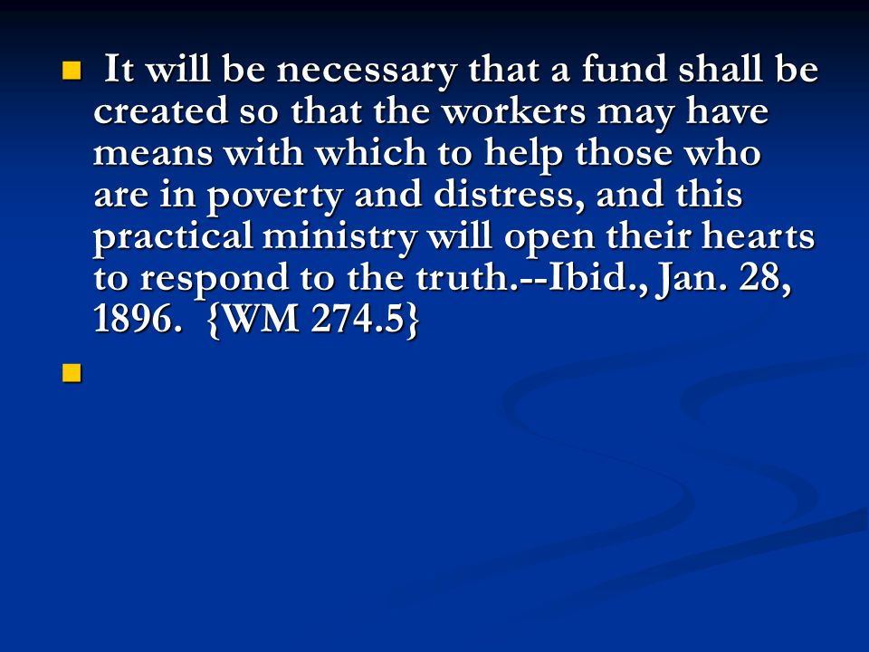 It will be necessary that a fund shall be created so that the workers may have means with which to help those who are in poverty and distress, and this practical ministry will open their hearts to respond to the truth.--Ibid., Jan.