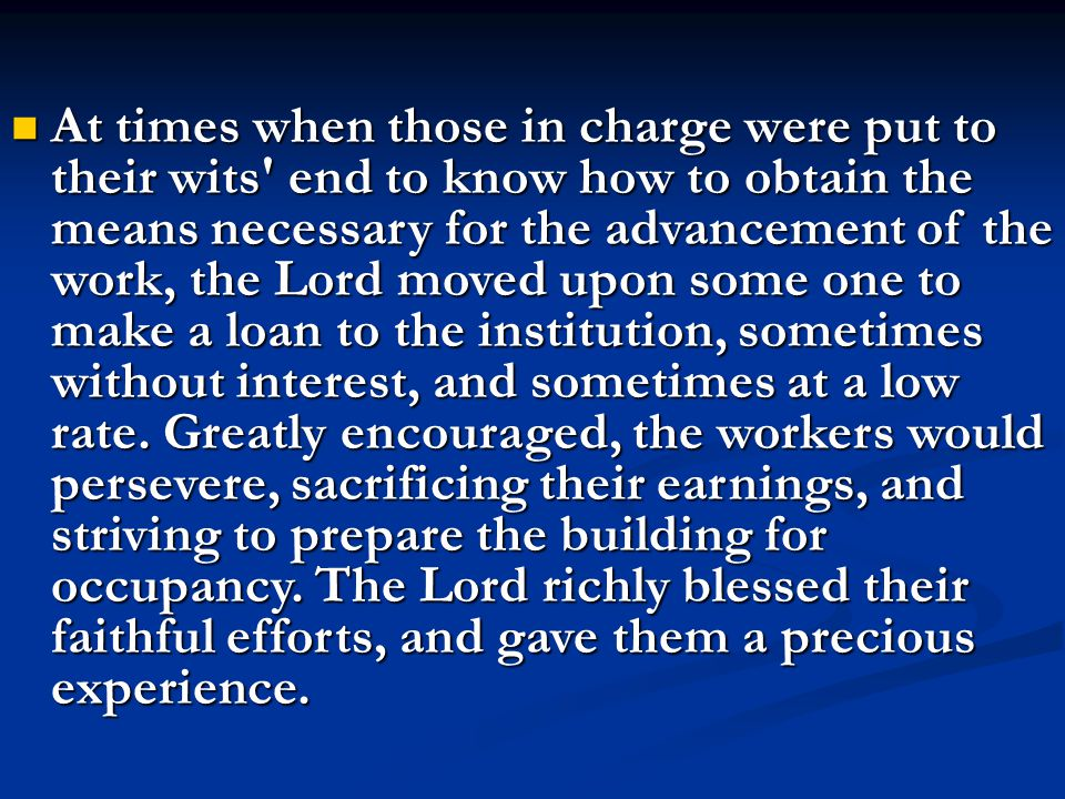 At times when those in charge were put to their wits end to know how to obtain the means necessary for the advancement of the work, the Lord moved upon some one to make a loan to the institution, sometimes without interest, and sometimes at a low rate.