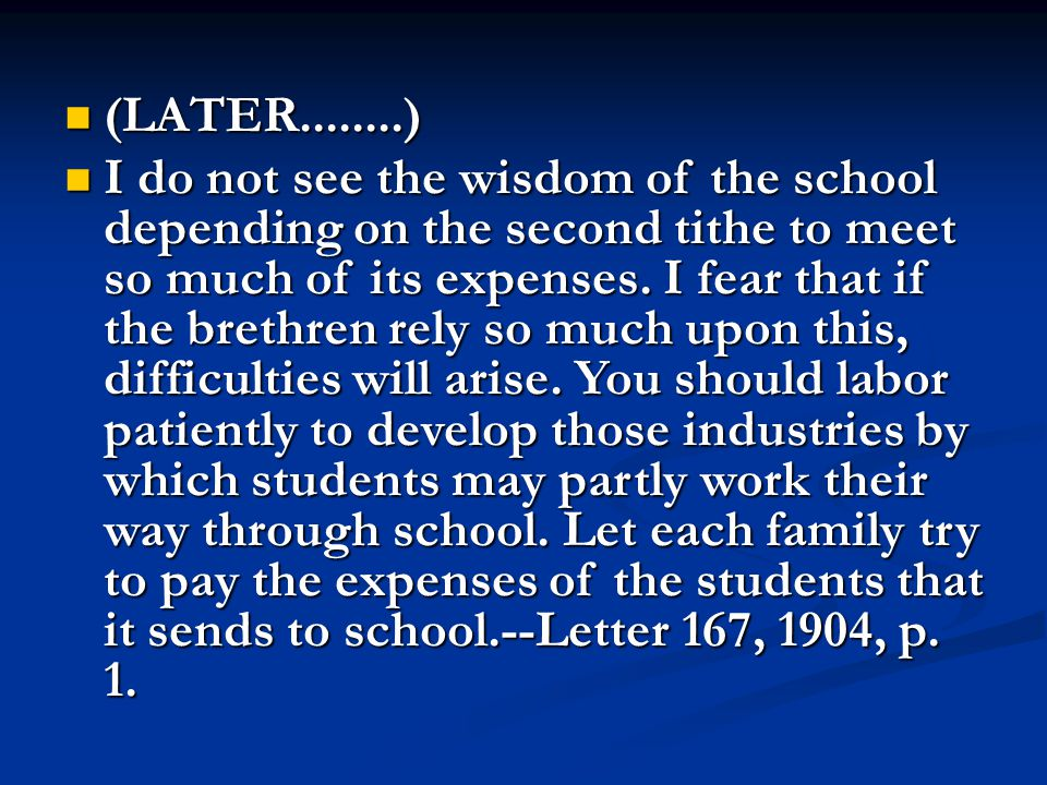 (LATER........) (LATER........) I do not see the wisdom of the school depending on the second tithe to meet so much of its expenses.