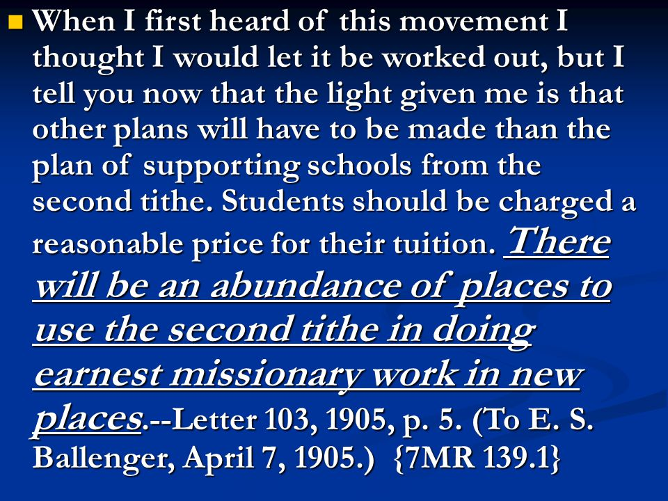 When I first heard of this movement I thought I would let it be worked out, but I tell you now that the light given me is that other plans will have to be made than the plan of supporting schools from the second tithe.