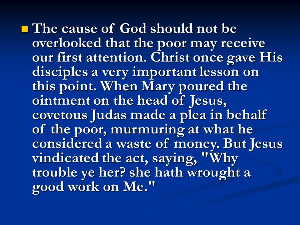 The cause of God should not be overlooked that the poor may receive our first attention.