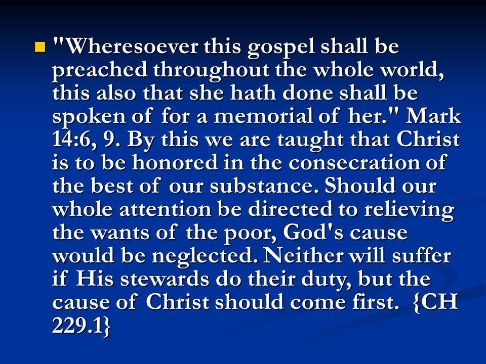 Wheresoever this gospel shall be preached throughout the whole world, this also that she hath done shall be spoken of for a memorial of her. Mark 14:6, 9.