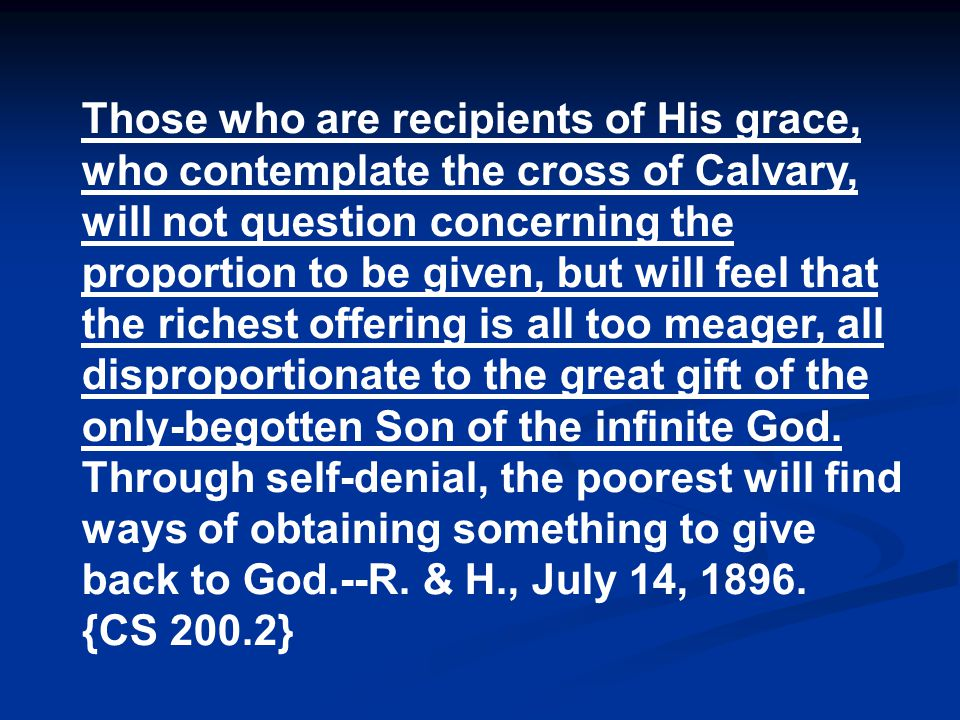 Those who are recipients of His grace, who contemplate the cross of Calvary, will not question concerning the proportion to be given, but will feel that the richest offering is all too meager, all disproportionate to the great gift of the only-begotten Son of the infinite God.