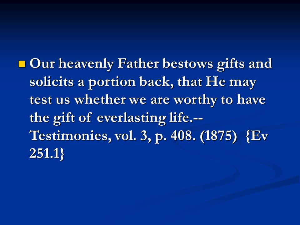 Our heavenly Father bestows gifts and solicits a portion back, that He may test us whether we are worthy to have the gift of everlasting life.-- Testimonies, vol.