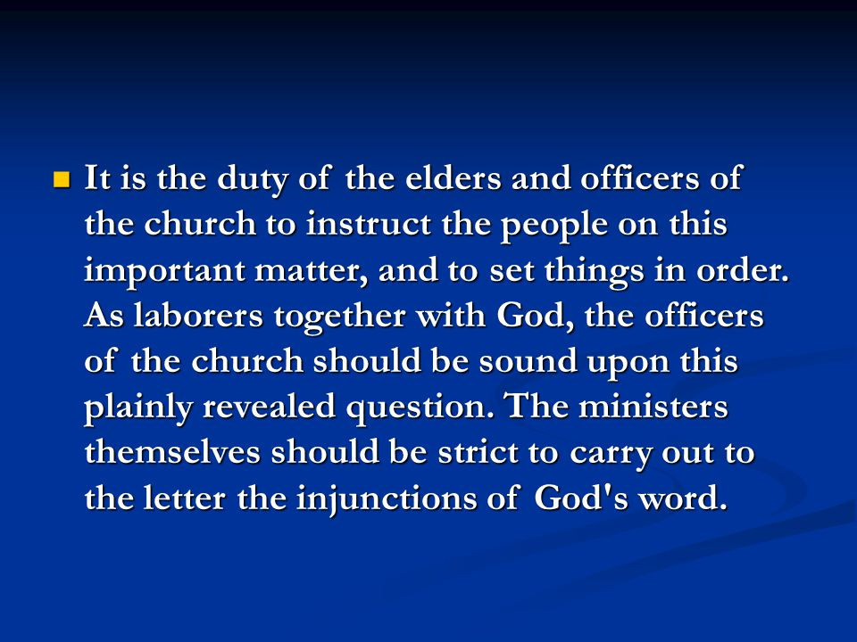 It is the duty of the elders and officers of the church to instruct the people on this important matter, and to set things in order.