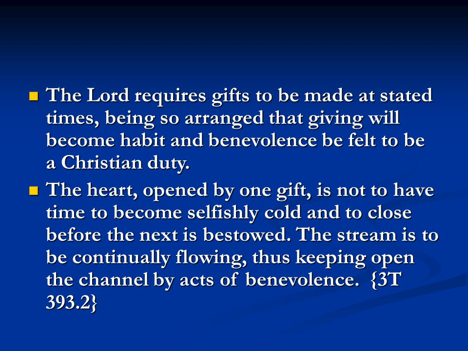 The Lord requires gifts to be made at stated times, being so arranged that giving will become habit and benevolence be felt to be a Christian duty.