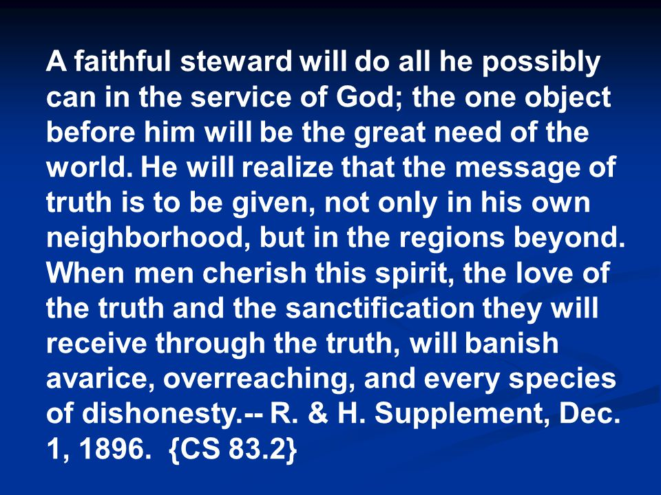 A faithful steward will do all he possibly can in the service of God; the one object before him will be the great need of the world.