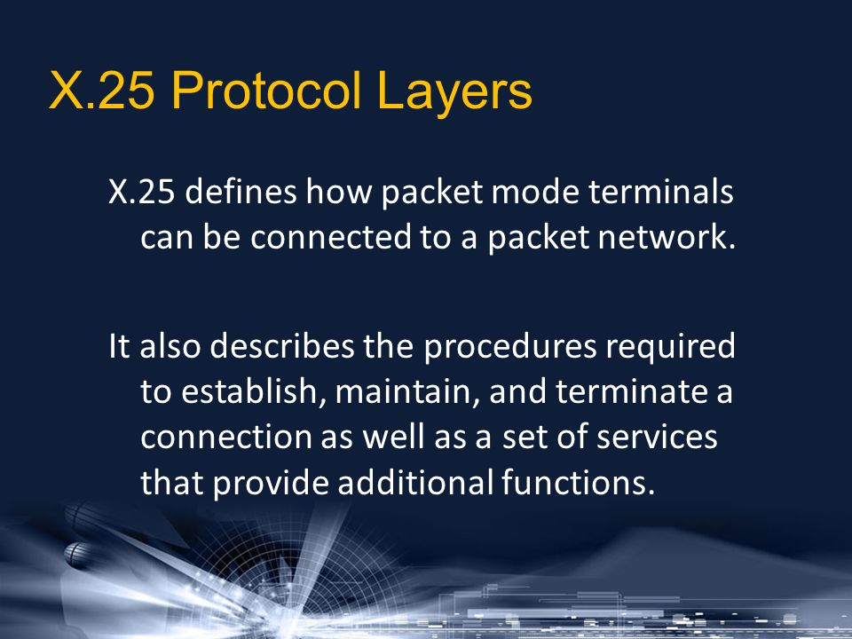 X.25 Protocol Layers X.25 defines how packet mode terminals can be connected to a packet network. It also describes the procedures required to establi