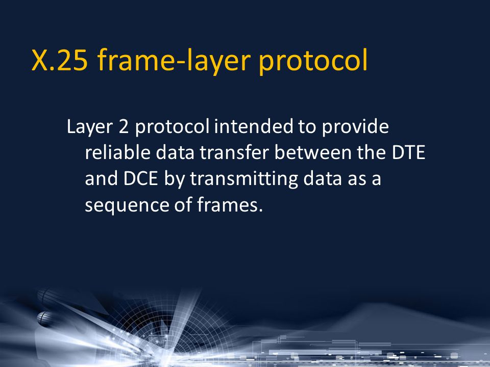 X.25 frame-layer protocol Layer 2 protocol intended to provide reliable data transfer between the DTE and DCE by transmitting data as a sequence of fr