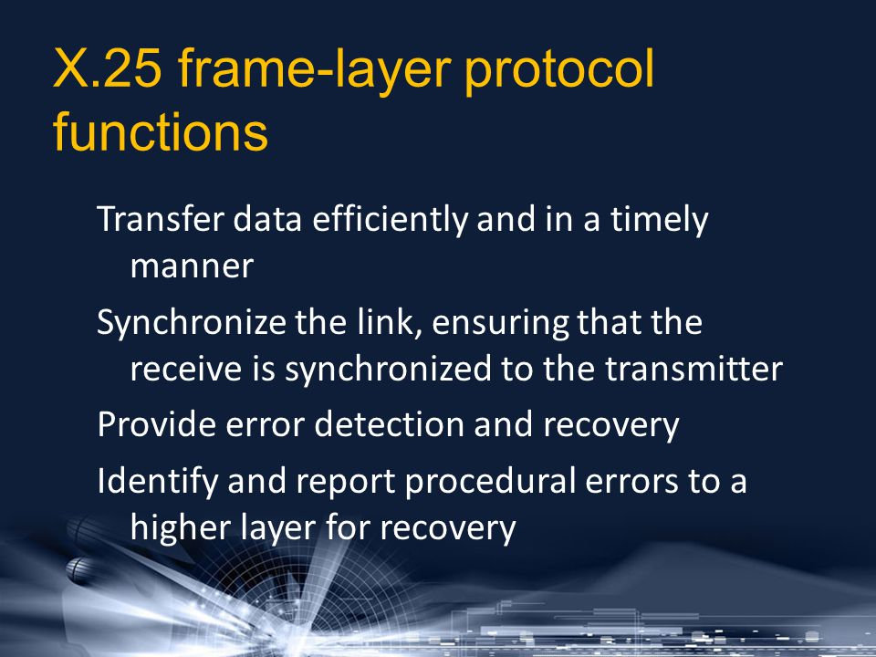 X.25 frame-layer protocol functions Transfer data efficiently and in a timely manner Synchronize the link, ensuring that the receive is synchronized t