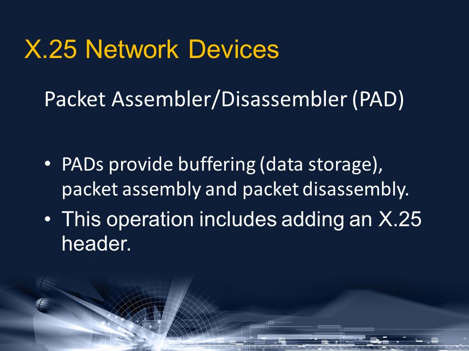 Packet Assembler/Disassembler (PAD) PADs provide buffering (data storage), packet assembly and packet disassembly. This operation includes adding an X