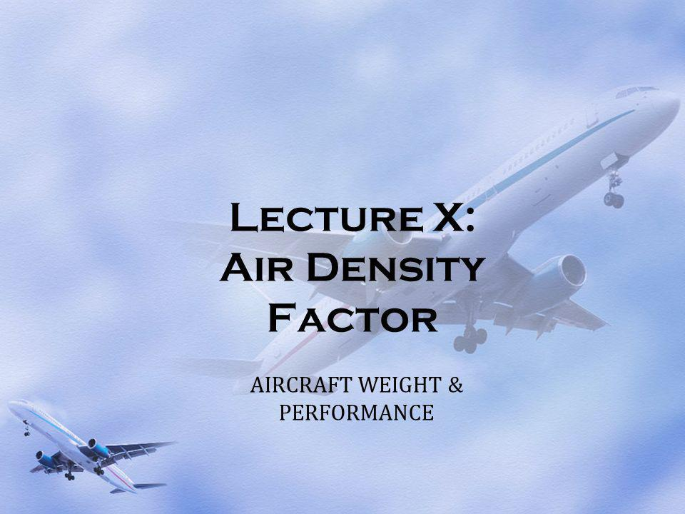 Lecture X: Air Density Factor AIRCRAFT WEIGHT & PERFORMANCE