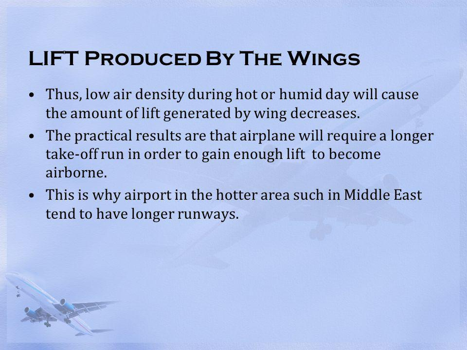 LIFT Produced By The Wings Thus, low air density during hot or humid day will cause the amount of lift generated by wing decreases. The practical resu