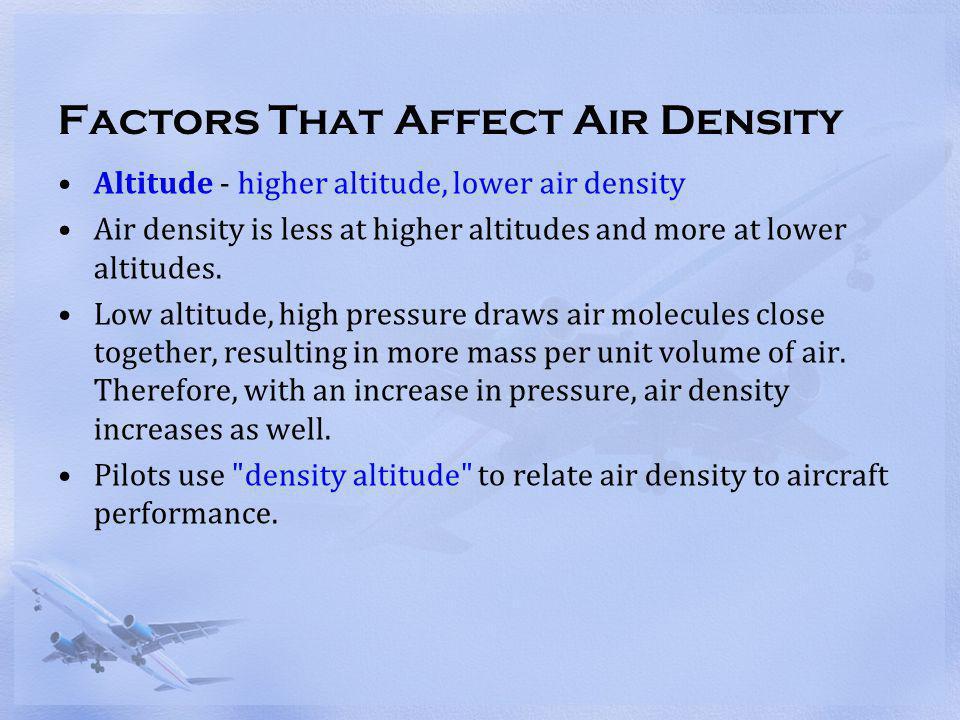 Factors That Affect Air Density Altitude - higher altitude, lower air density Air density is less at higher altitudes and more at lower altitudes. Low