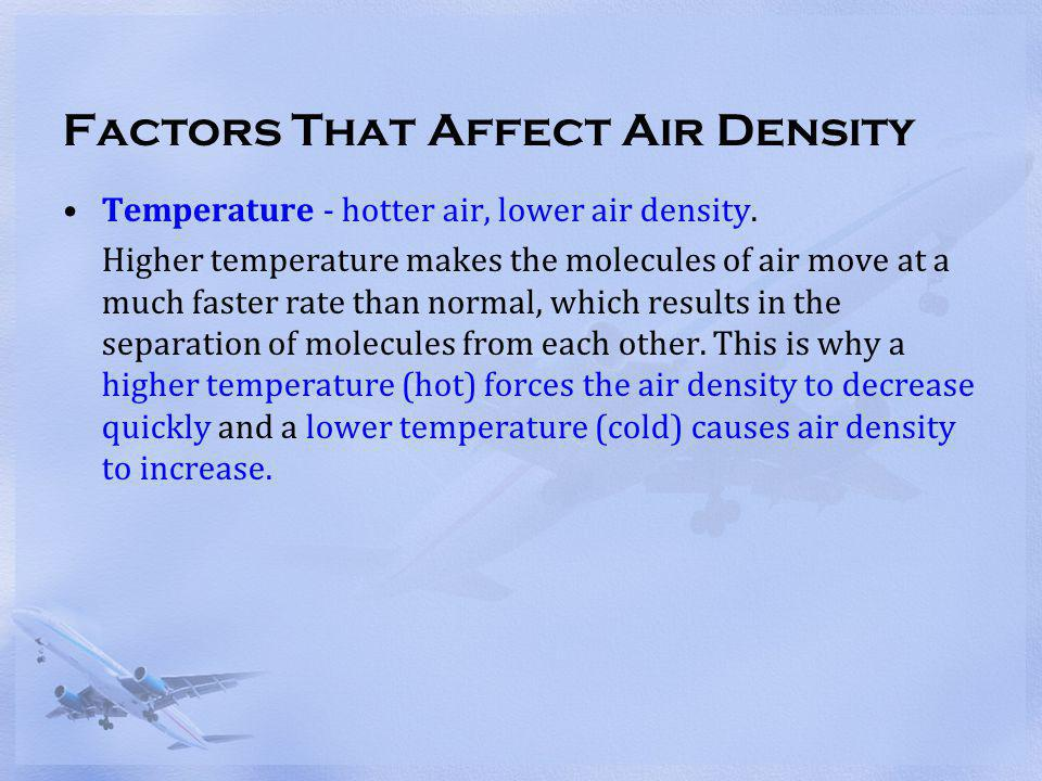 Factors That Affect Air Density Temperature - hotter air, lower air density. Higher temperature makes the molecules of air move at a much faster rate
