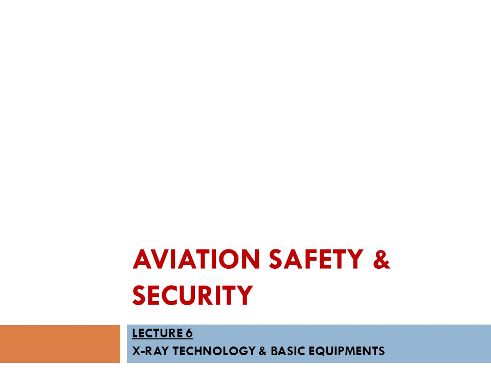 AVIATION SAFETY & SECURITY LECTURE 6 X-RAY TECHNOLOGY & BASIC EQUIPMENTS