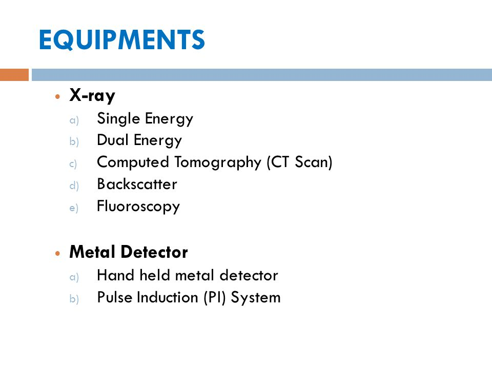 EQUIPMENTS X-ray a) Single Energy b) Dual Energy c) Computed Tomography (CT Scan) d) Backscatter e) Fluoroscopy Metal Detector a) Hand held metal dete