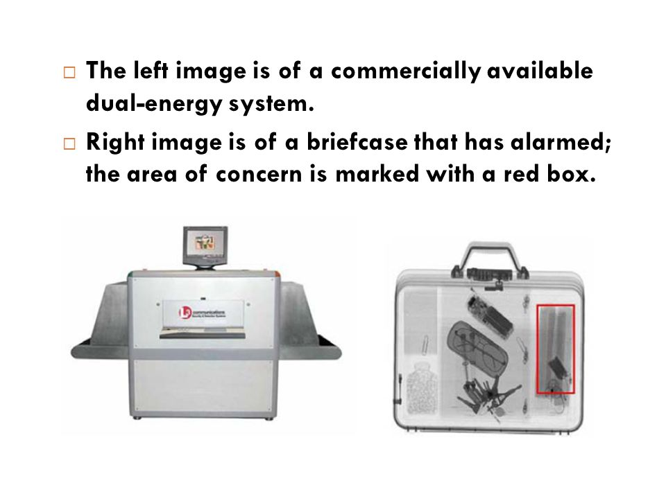  The left image is of a commercially available dual-energy system.  Right image is of a briefcase that has alarmed; the area of concern is marked wi