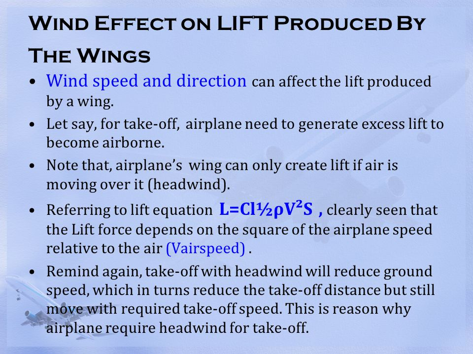 Wind Effect on LIFT Produced By The Wings Wind speed and direction can affect the lift produced by a wing. Let say, for take-off, airplane need to gen