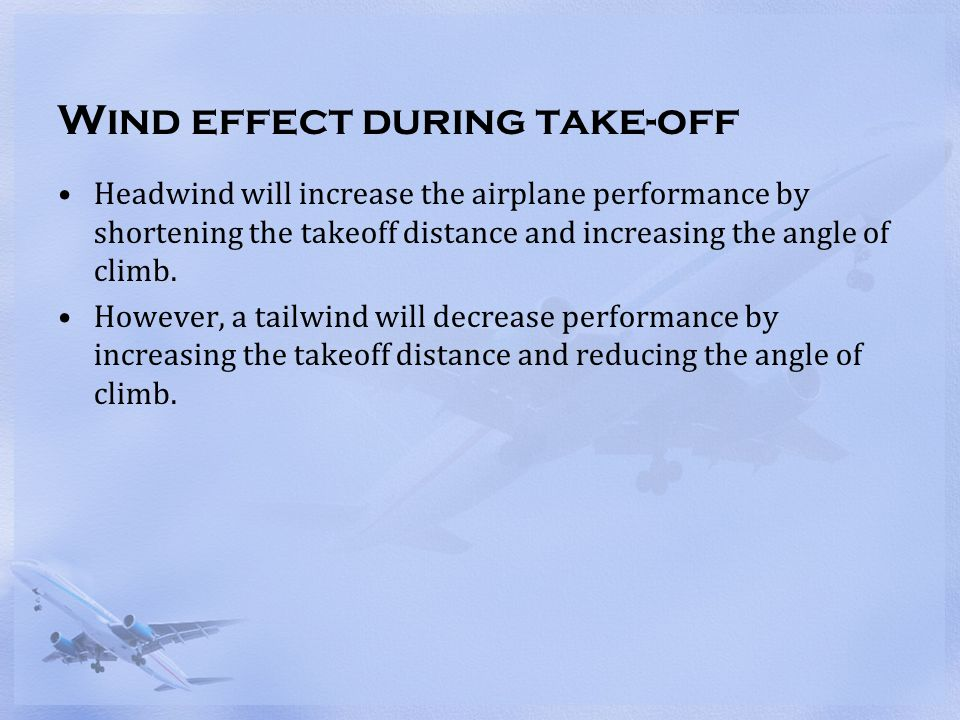Wind effect during take-off Headwind will increase the airplane performance by shortening the takeoff distance and increasing the angle of climb. Howe