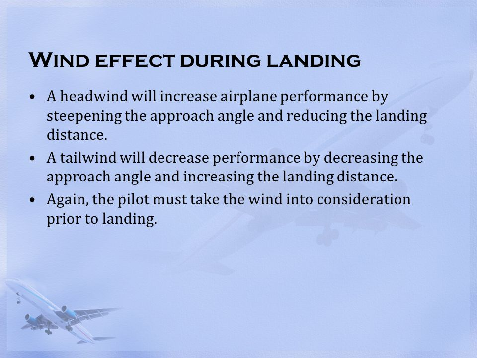 Wind effect during landing A headwind will increase airplane performance by steepening the approach angle and reducing the landing distance. A tailwin