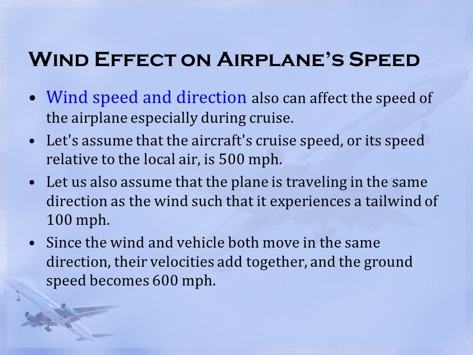 Wind Effect on Airplane's Speed Wind speed and direction also can affect the speed of the airplane especially during cruise. Let's assume that the air