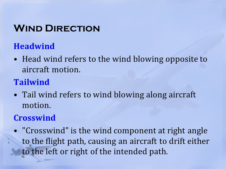 Wind Direction Headwind Head wind refers to the wind blowing opposite to aircraft motion. Tailwind Tail wind refers to wind blowing along aircraft mot