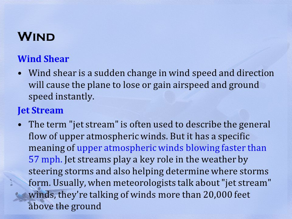 Wind Wind Shear Wind shear is a sudden change in wind speed and direction will cause the plane to lose or gain airspeed and ground speed instantly. Je