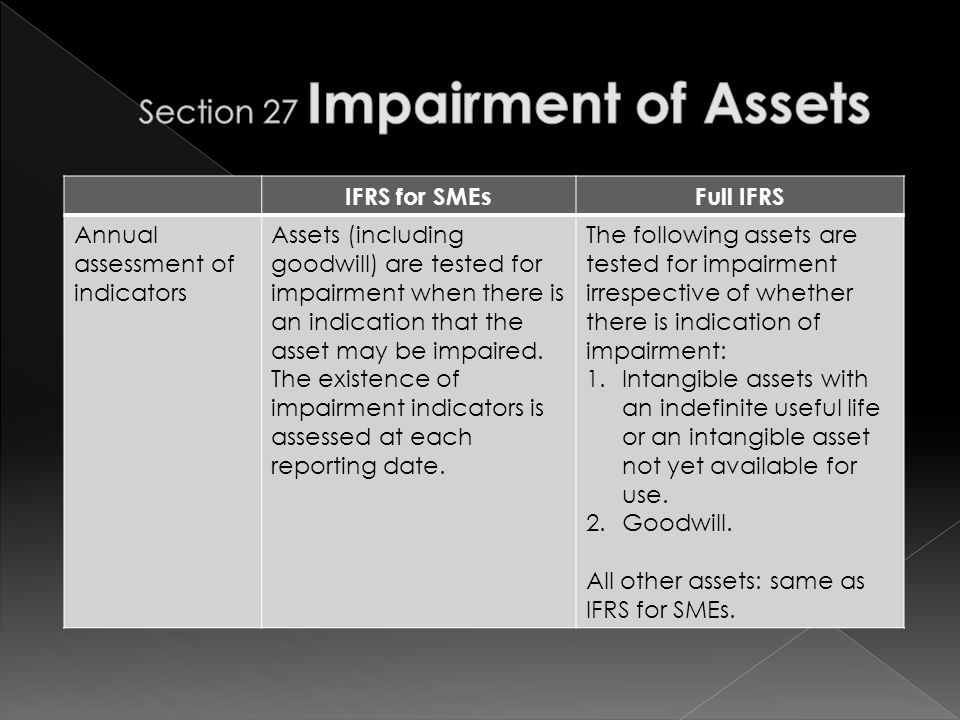 IFRS for SMEsFull IFRS Annual assessment of indicators Assets (including goodwill) are tested for impairment when there is an indication that the asset may be impaired.