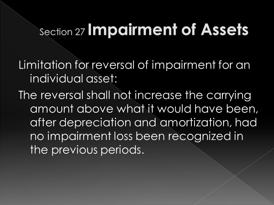Limitation for reversal of impairment for an individual asset: The reversal shall not increase the carrying amount above what it would have been, after depreciation and amortization, had no impairment loss been recognized in the previous periods.