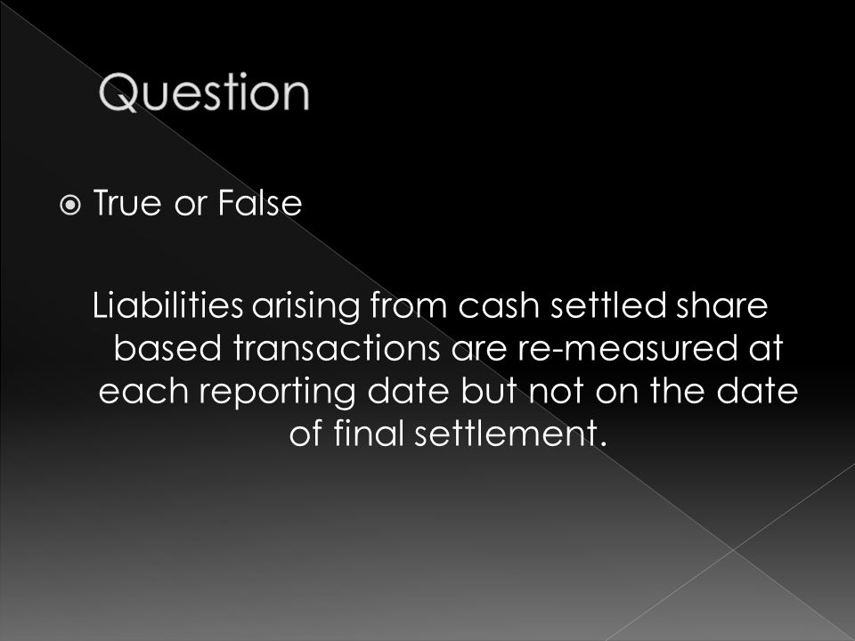  True or False Liabilities arising from cash settled share based transactions are re-measured at each reporting date but not on the date of final settlement.