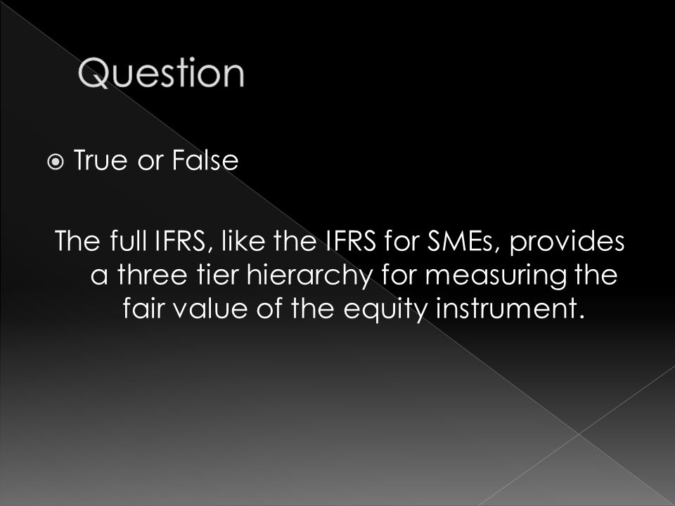  True or False The full IFRS, like the IFRS for SMEs, provides a three tier hierarchy for measuring the fair value of the equity instrument.
