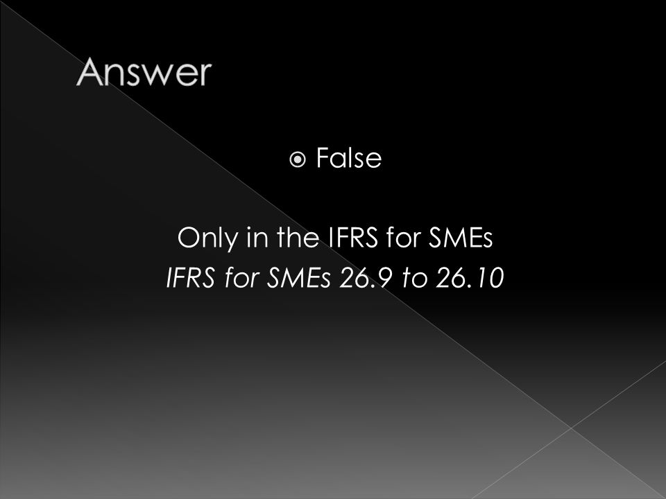  False Only in the IFRS for SMEs IFRS for SMEs 26.9 to 26.10