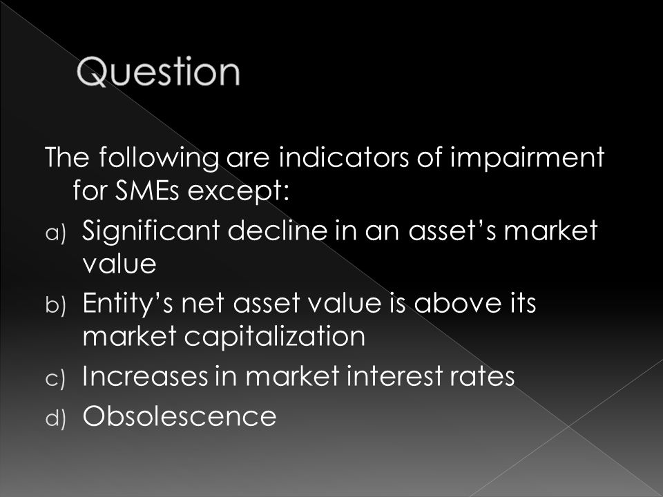 The following are indicators of impairment for SMEs except: a) Significant decline in an asset's market value b) Entity's net asset value is above its market capitalization c) Increases in market interest rates d) Obsolescence
